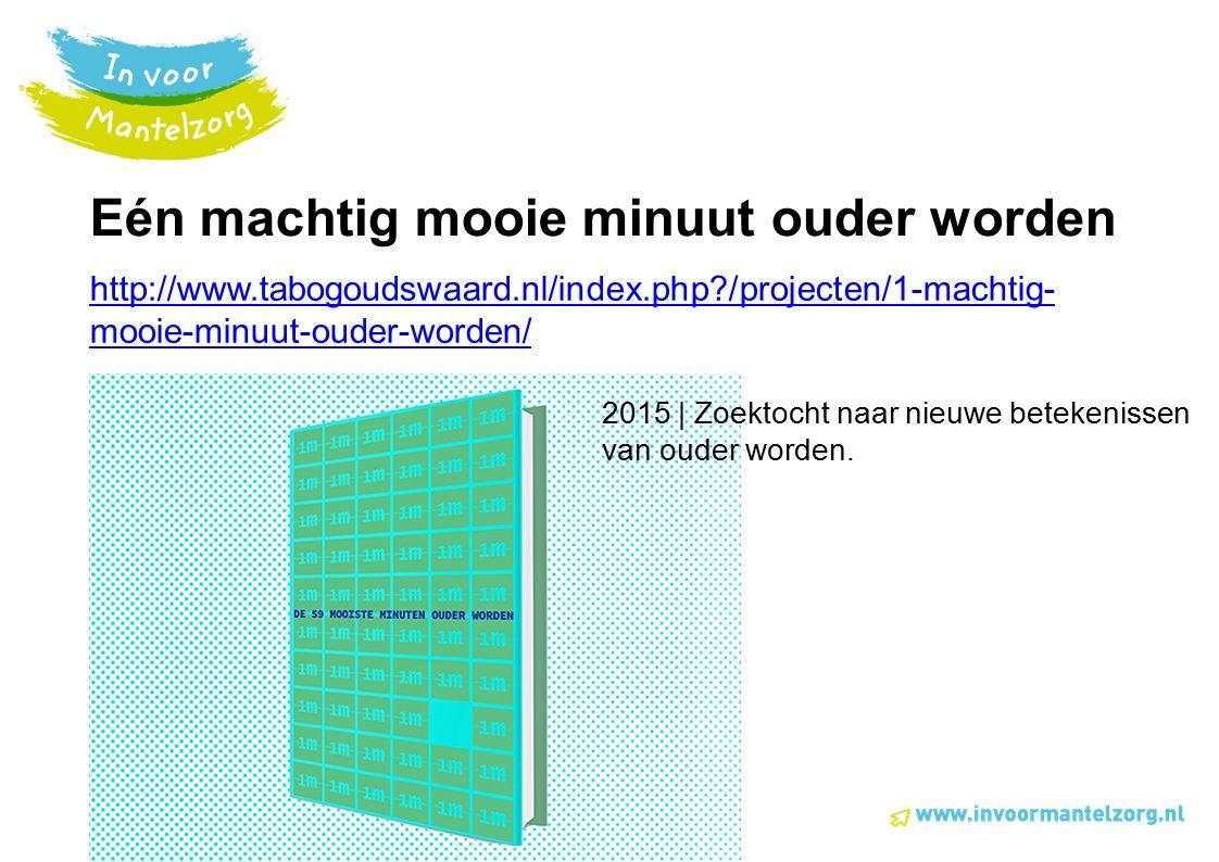 Eén machtig mooie minuut ouder worden http://www.tabogoudswaard.nl/index.php?/projecten/1-machtig- mooie-minuut-ouder-worden/ 2015 | Zoektocht naar nieuwe betekenissen van ouder worden.