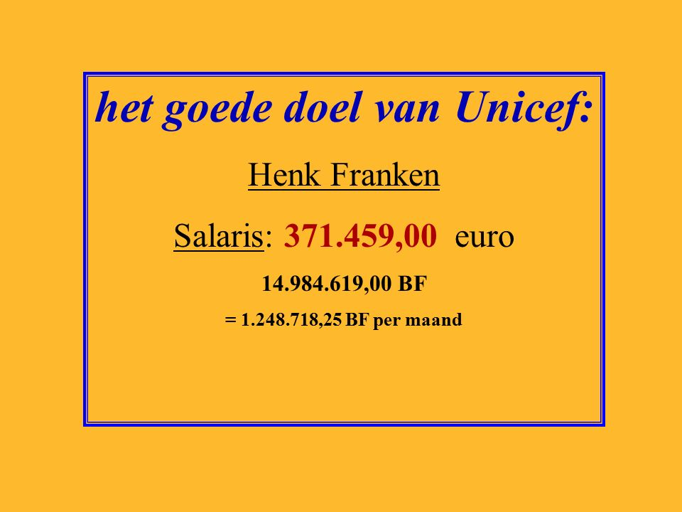 het goede doel van Unicef: Henk Franken Salaris: 371.459,00 euro 14.984.619,00 BF = 1.248.718,25 BF per maand
