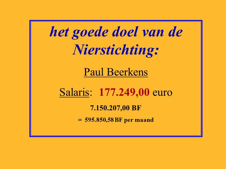 het goede doel van de Nierstichting: Paul Beerkens Salaris: 177.249,00 euro 7.150.207,00 BF = 595.850,58 BF per maand