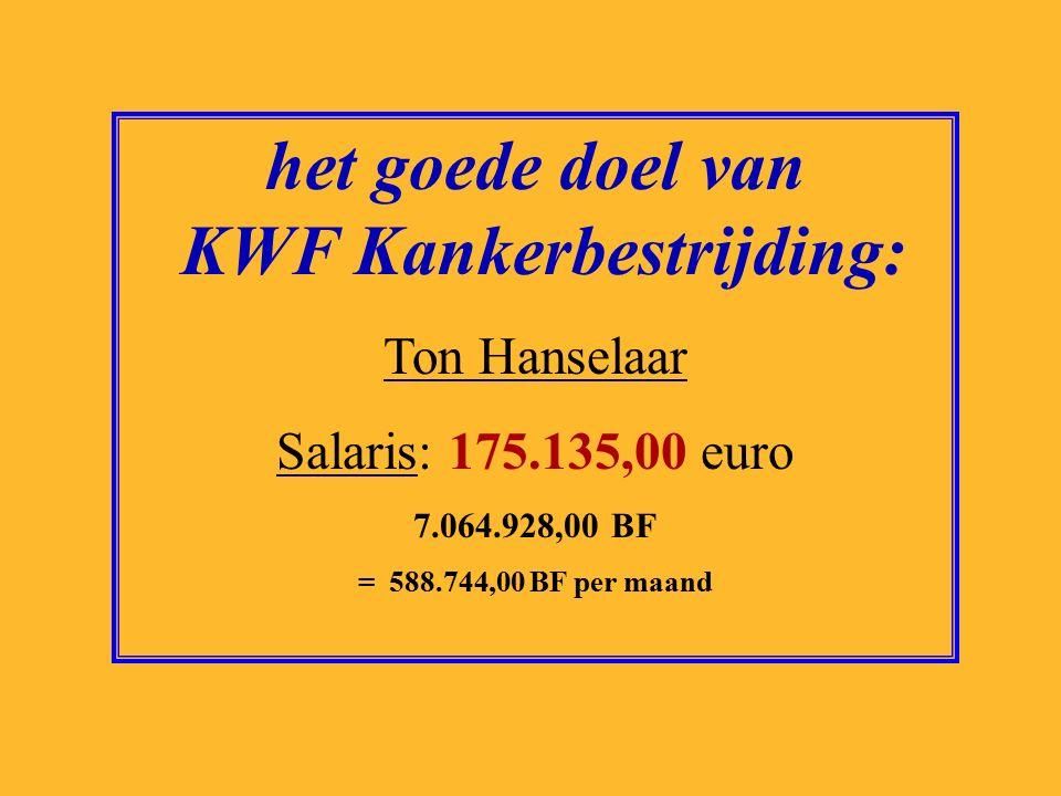 het goede doel van KWF Kankerbestrijding: Ton Hanselaar Salaris: 175.135,00 euro 7.064.928,00 BF = 588.744,00 BF per maand