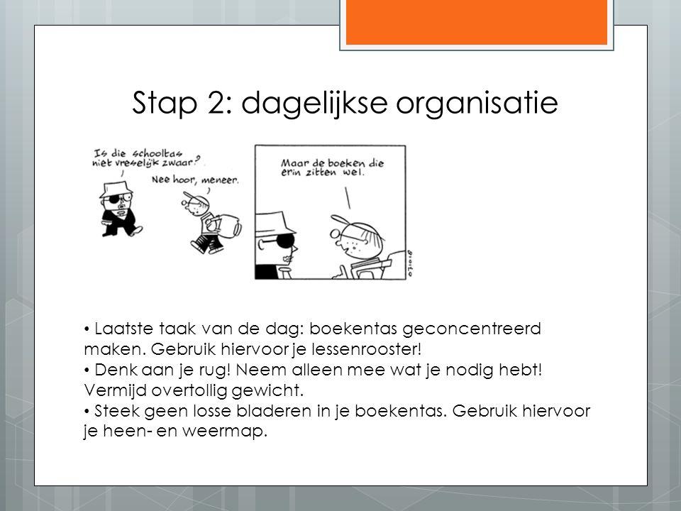 Stap 2: dagelijkse organisatie Laatste taak van de dag: boekentas geconcentreerd maken. Gebruik hiervoor je lessenrooster! Denk aan je rug! Neem allee