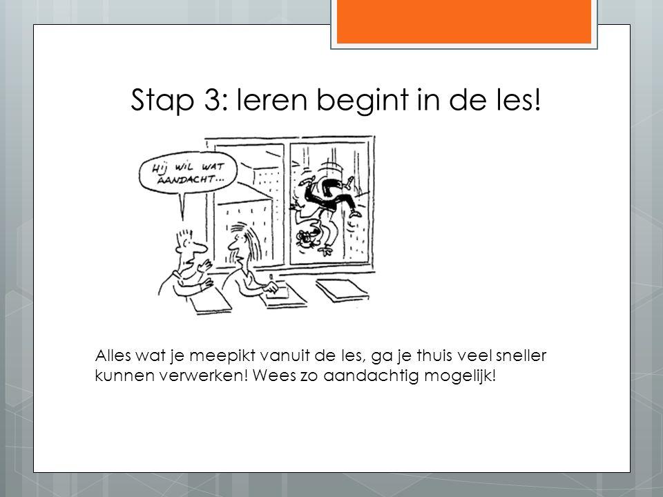 Stap 3: leren begint in de les! Alles wat je meepikt vanuit de les, ga je thuis veel sneller kunnen verwerken! Wees zo aandachtig mogelijk!