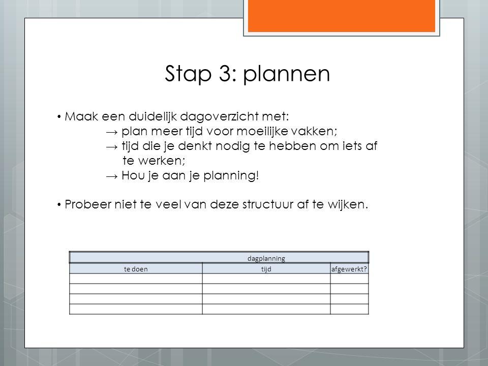 Stap 3: plannen Maak een duidelijk dagoverzicht met: → plan meer tijd voor moeilijke vakken; → tijd die je denkt nodig te hebben om iets af te werken; → Hou je aan je planning.