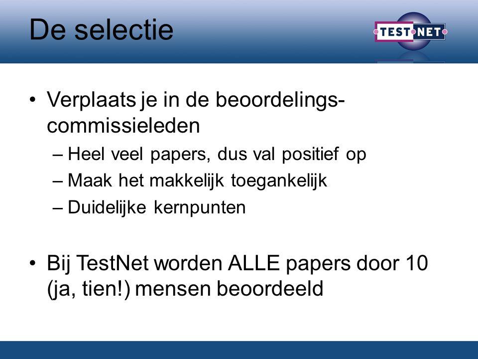 De selectie Verplaats je in de beoordelings- commissieleden –Heel veel papers, dus val positief op –Maak het makkelijk toegankelijk –Duidelijke kernpunten Bij TestNet worden ALLE papers door 10 (ja, tien!) mensen beoordeeld