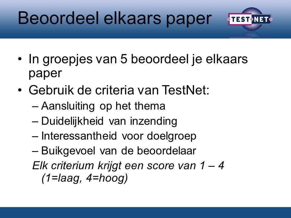 Beoordeel elkaars paper In groepjes van 5 beoordeel je elkaars paper Gebruik de criteria van TestNet: –Aansluiting op het thema –Duidelijkheid van inzending –Interessantheid voor doelgroep –Buikgevoel van de beoordelaar Elk criterium krijgt een score van 1 – 4 (1=laag, 4=hoog)