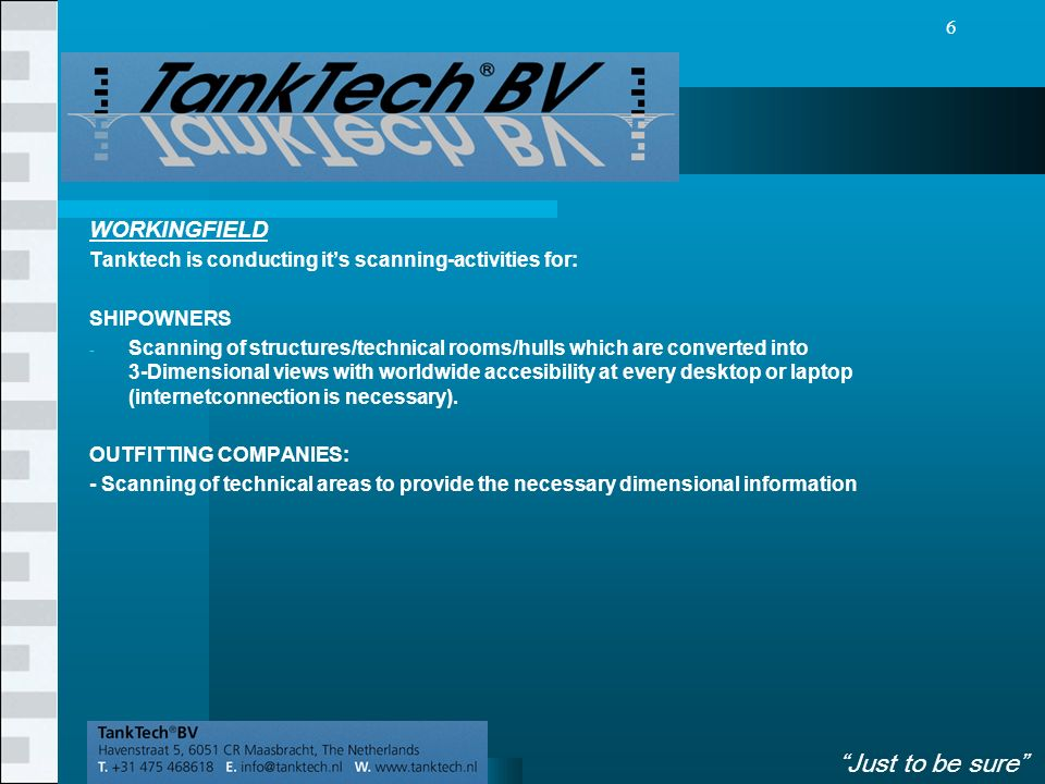 VolgendeVorige 6 WORKINGFIELD Tanktech is conducting it's scanning-activities for: SHIPOWNERS - Scanning of structures/technical rooms/hulls which are converted into 3-Dimensional views with worldwide accesibility at every desktop or laptop (internetconnection is necessary).