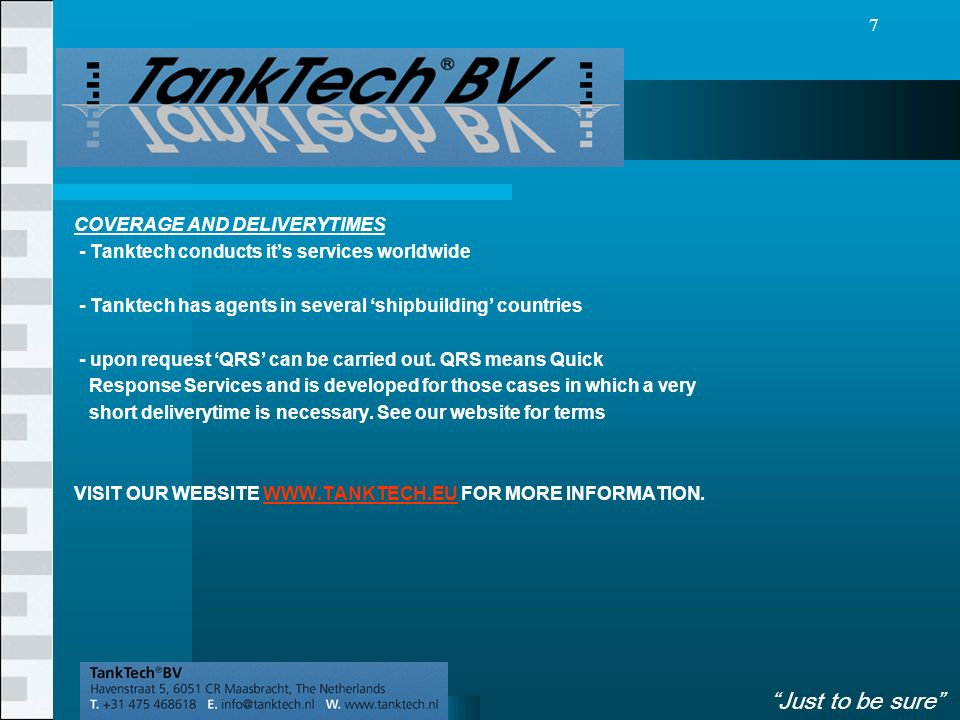VolgendeVorige 7 COVERAGE AND DELIVERYTIMES - Tanktech conducts it's services worldwide - Tanktech has agents in several 'shipbuilding' countries - upon request 'QRS' can be carried out.