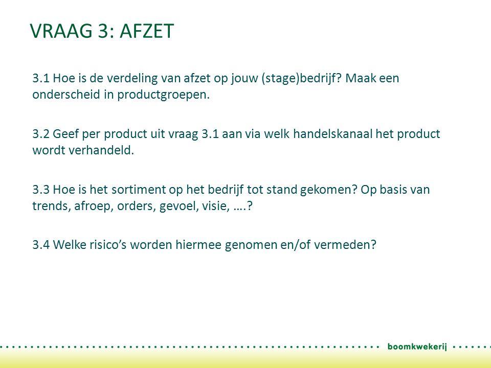 VRAAG 3: AFZET 3.1 Hoe is de verdeling van afzet op jouw (stage)bedrijf? Maak een onderscheid in productgroepen. 3.2 Geef per product uit vraag 3.1 aa