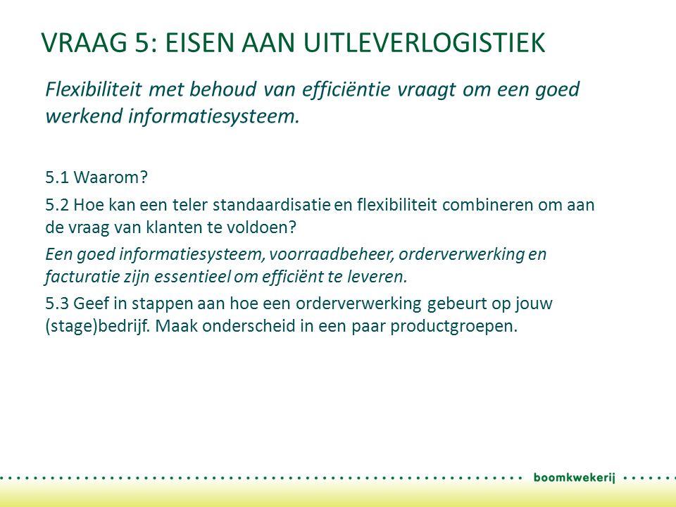 VRAAG 5: EISEN AAN UITLEVERLOGISTIEK Flexibiliteit met behoud van efficiëntie vraagt om een goed werkend informatiesysteem. 5.1 Waarom? 5.2 Hoe kan ee