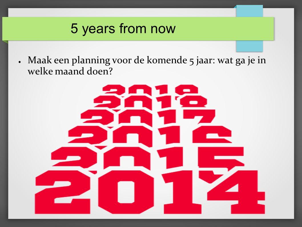 5 years from now ● Maak een planning voor de komende 5 jaar: wat ga je in welke maand doen
