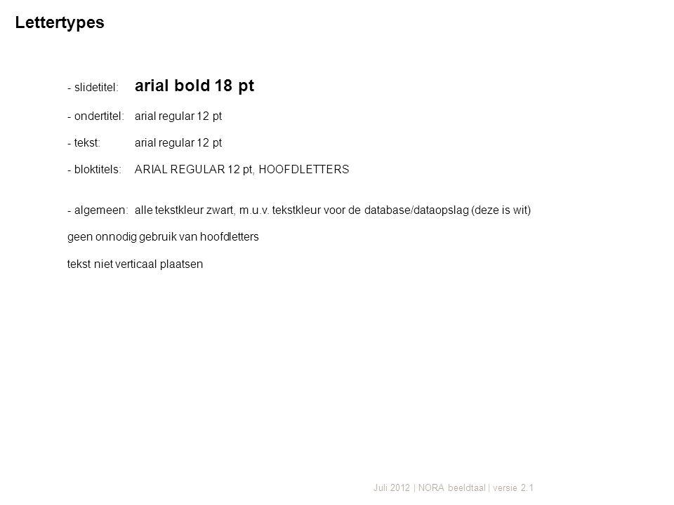 Juli 2012 | NORA beeldtaal | versie 2.1 - slidetitel: arial bold 18 pt - ondertitel:arial regular 12 pt - tekst:arial regular 12 pt - bloktitels:ARIAL REGULAR 12 pt, HOOFDLETTERS - algemeen:alle tekstkleur zwart, m.u.v.