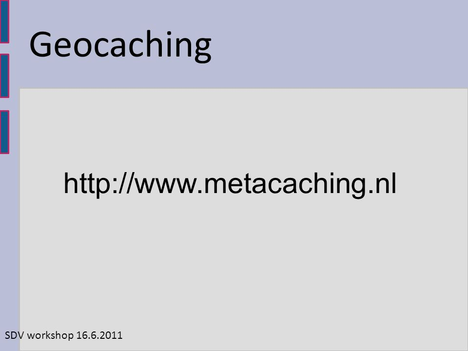 http://www.metacaching.nl SDV workshop 16.6.2011 Geocaching
