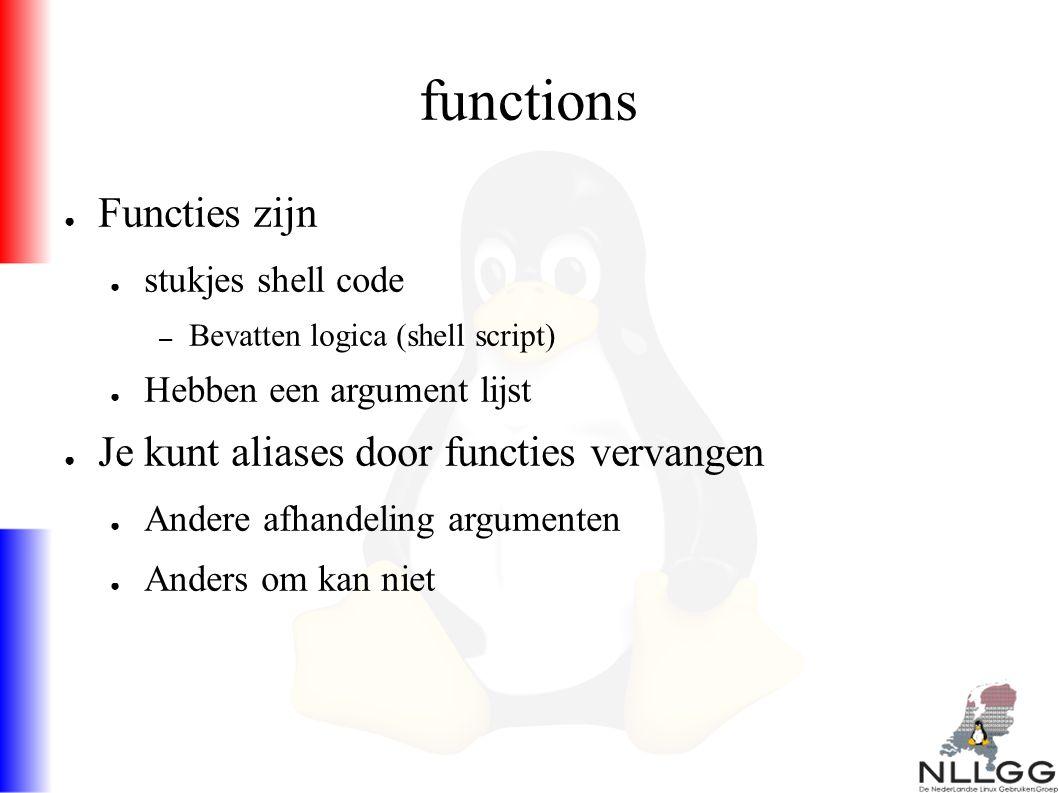 functions ● Functies zijn ● stukjes shell code – Bevatten logica (shell script) ● Hebben een argument lijst ● Je kunt aliases door functies vervangen ● Andere afhandeling argumenten ● Anders om kan niet