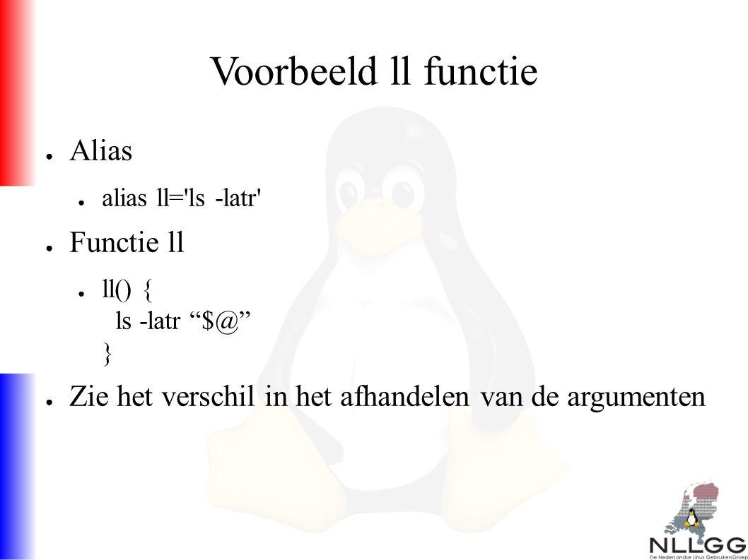 Voorbeeld ll functie ● Alias ● alias ll= ls -latr ● Functie ll ● ll() { ls -latr $@ } ● Zie het verschil in het afhandelen van de argumenten