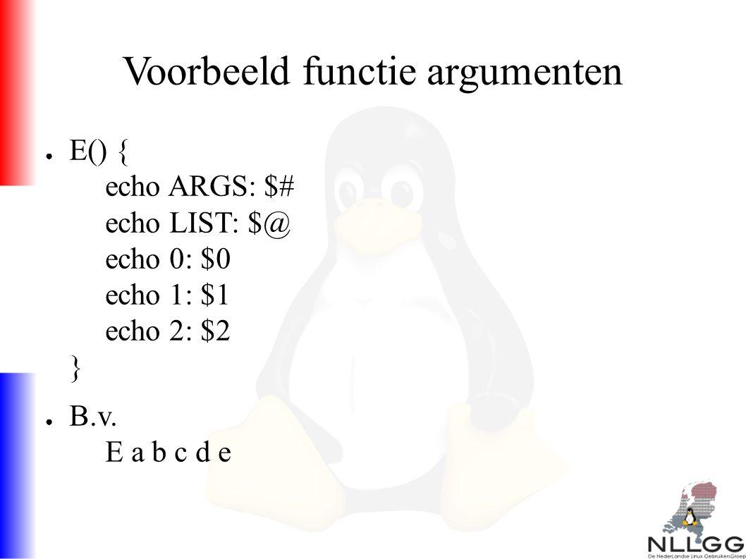 Voorbeeld functie argumenten ● E() { echo ARGS: $# echo LIST: $@ echo 0: $0 echo 1: $1 echo 2: $2 } ● B.v.