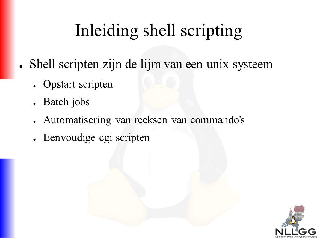 Inleiding shell scripting ● Shell scripten zijn de lijm van een unix systeem ● Opstart scripten ● Batch jobs ● Automatisering van reeksen van commando s ● Eenvoudige cgi scripten