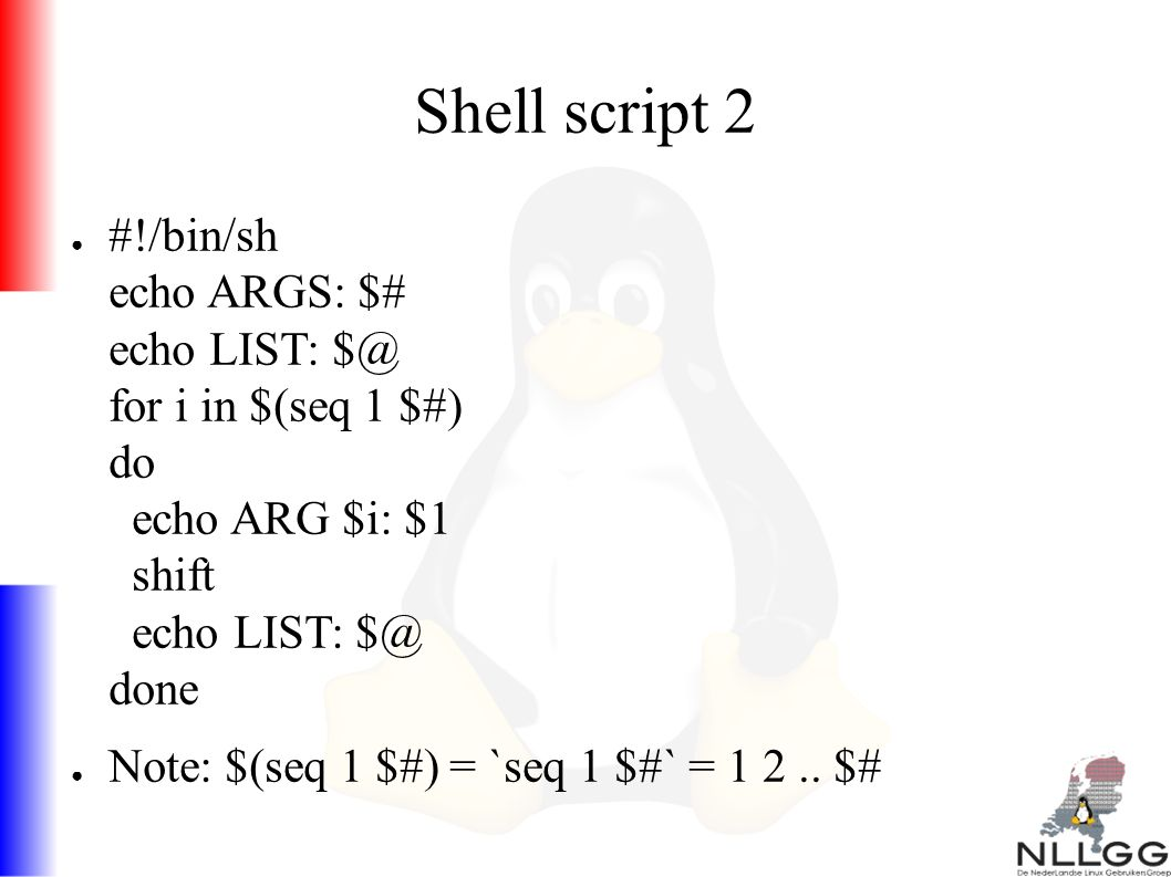 Shell script 2 ● #!/bin/sh echo ARGS: $# echo LIST: $@ for i in $(seq 1 $#) do echo ARG $i: $1 shift echo LIST: $@ done ● Note: $(seq 1 $#) = `seq 1 $#` = 1 2..