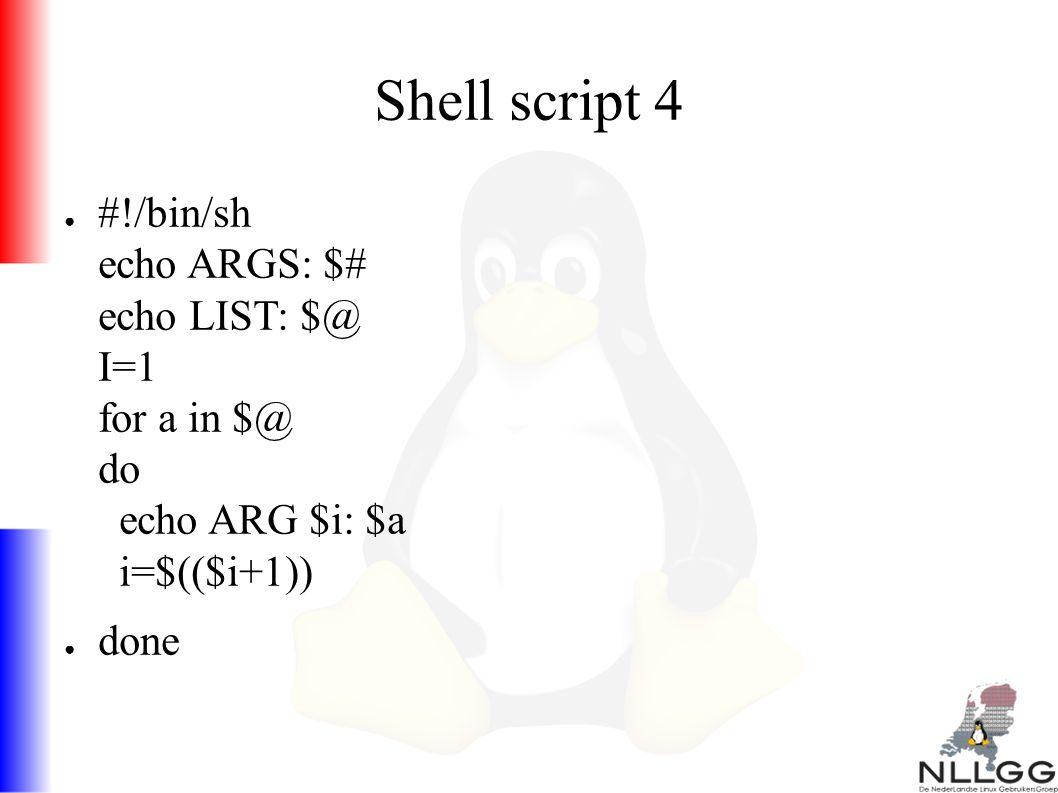 Shell script 4 ● #!/bin/sh echo ARGS: $# echo LIST: $@ I=1 for a in $@ do echo ARG $i: $a i=$(($i+1)) ● done