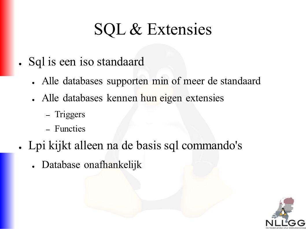 SQL & Extensies ● Sql is een iso standaard ● Alle databases supporten min of meer de standaard ● Alle databases kennen hun eigen extensies – Triggers – Functies ● Lpi kijkt alleen na de basis sql commando s ● Database onafhankelijk