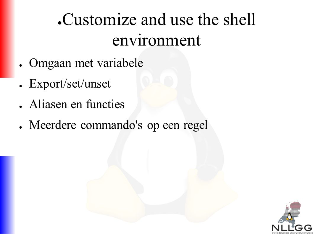 ● Customize and use the shell environment ● Omgaan met variabele ● Export/set/unset ● Aliasen en functies ● Meerdere commando s op een regel