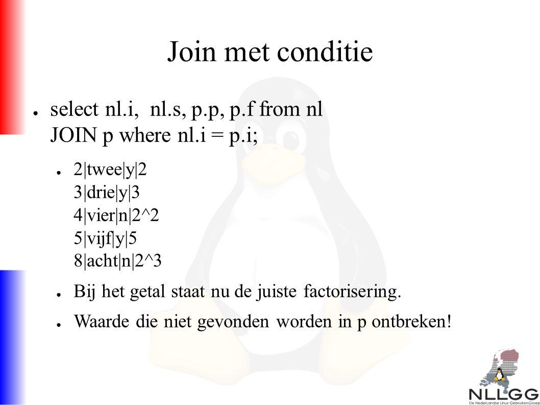 Join met conditie ● select nl.i, nl.s, p.p, p.f from nl JOIN p where nl.i = p.i; ● 2|twee|y|2 3|drie|y|3 4|vier|n|2^2 5|vijf|y|5 8|acht|n|2^3 ● Bij het getal staat nu de juiste factorisering.