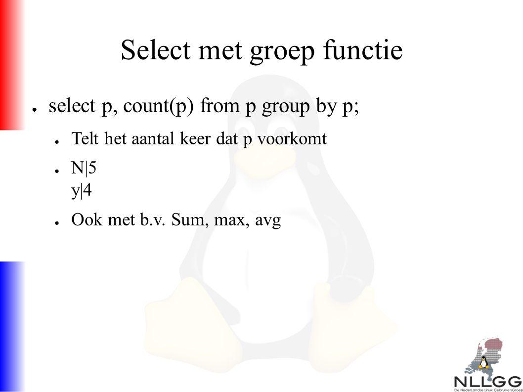 Select met groep functie ● select p, count(p) from p group by p; ● Telt het aantal keer dat p voorkomt ● N|5 y|4 ● Ook met b.v.