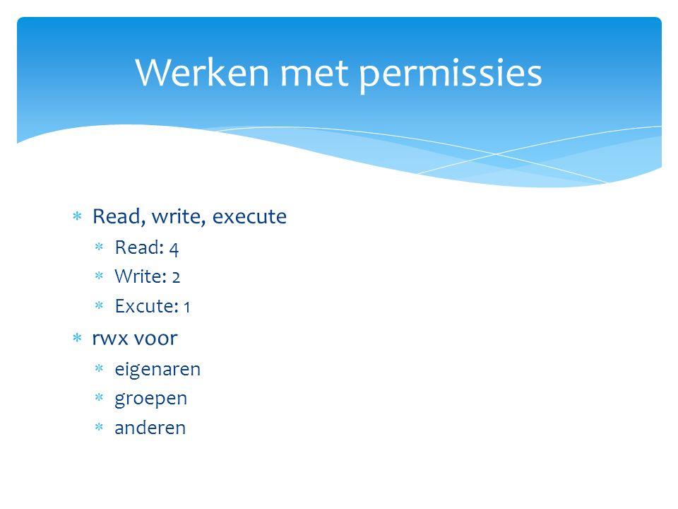  Read, write, execute  Read: 4  Write: 2  Excute: 1  rwx voor  eigenaren  groepen  anderen Werken met permissies