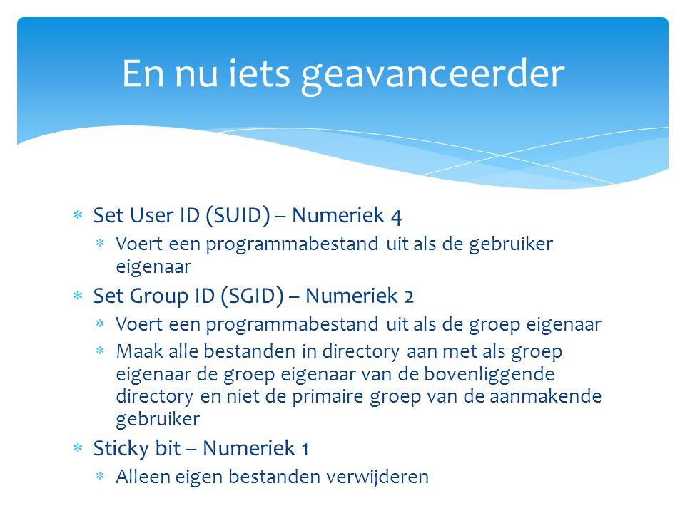  Set User ID (SUID) – Numeriek 4  Voert een programmabestand uit als de gebruiker eigenaar  Set Group ID (SGID) – Numeriek 2  Voert een programmabestand uit als de groep eigenaar  Maak alle bestanden in directory aan met als groep eigenaar de groep eigenaar van de bovenliggende directory en niet de primaire groep van de aanmakende gebruiker  Sticky bit – Numeriek 1  Alleen eigen bestanden verwijderen En nu iets geavanceerder