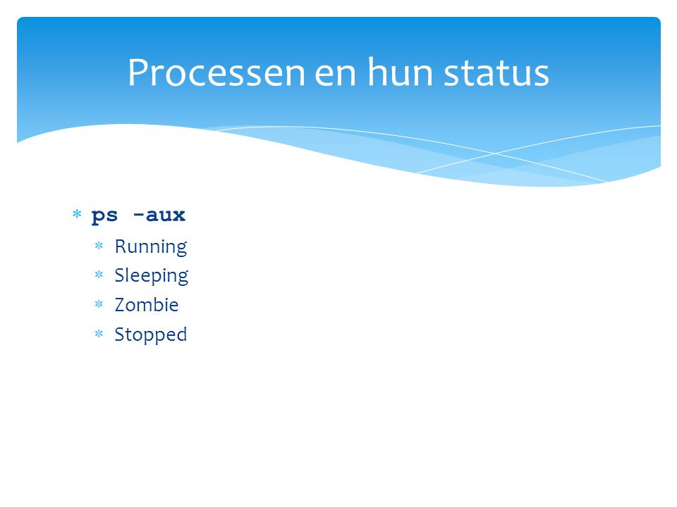  ps -aux  Running  Sleeping  Zombie  Stopped Processen en hun status