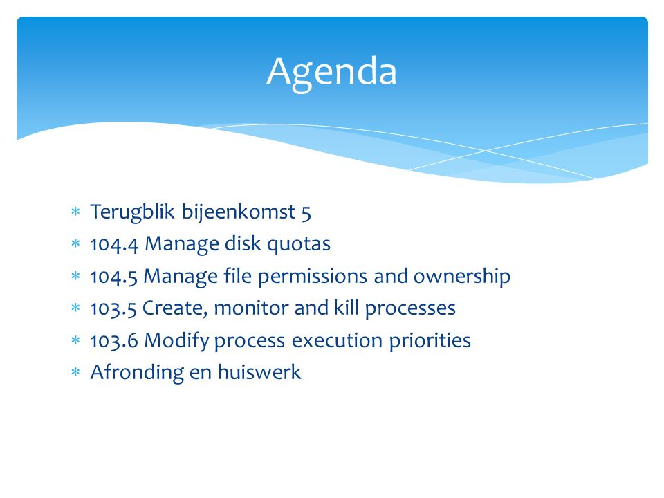  Terugblik bijeenkomst 5  104.4 Manage disk quotas  104.5 Manage file permissions and ownership  103.5 Create, monitor and kill processes  103.6 Modify process execution priorities  Afronding en huiswerk Agenda