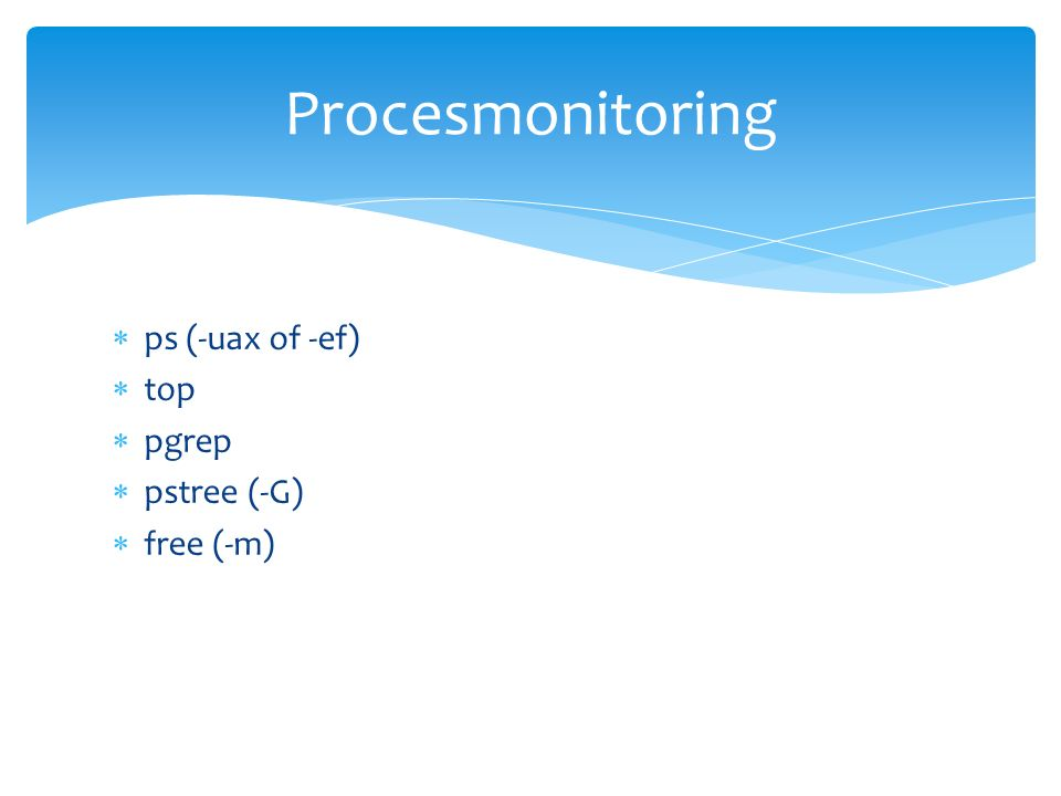  ps (-uax of -ef)  top  pgrep  pstree (-G)  free (-m) Procesmonitoring