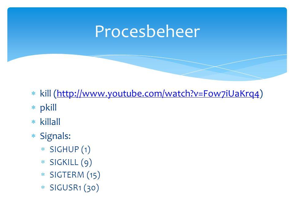  kill (http://www.youtube.com/watch?v=Fow7iUaKrq4)http://www.youtube.com/watch?v=Fow7iUaKrq4  pkill  killall  Signals:  SIGHUP (1)  SIGKILL (9)  SIGTERM (15)  SIGUSR1 (30) Procesbeheer