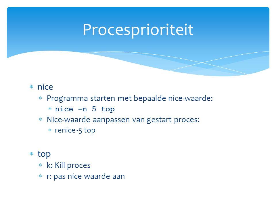  nice  Programma starten met bepaalde nice-waarde:  nice –n 5 top  Nice-waarde aanpassen van gestart proces:  renice -5 top  top  k: Kill proces  r: pas nice waarde aan Procesprioriteit