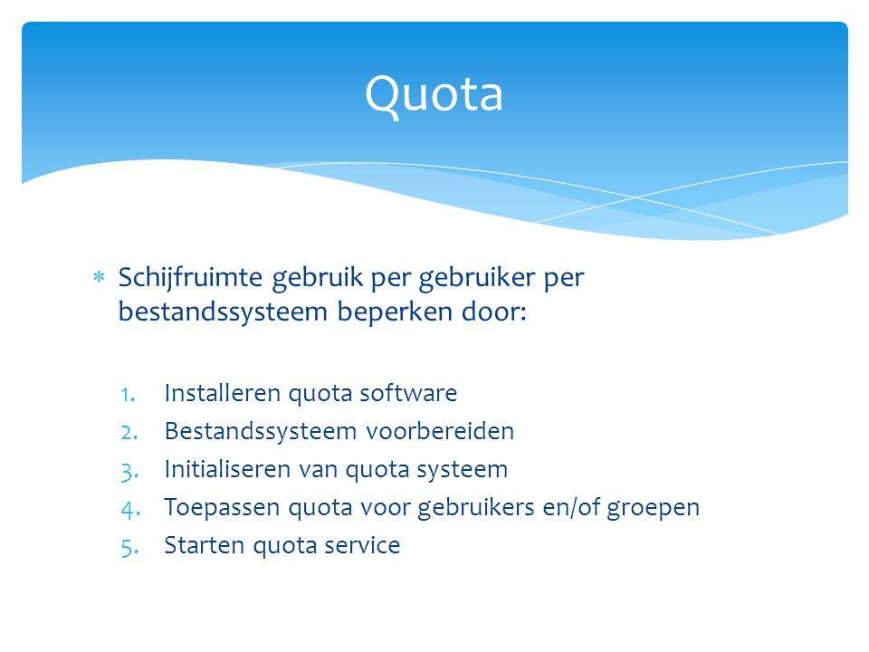  Schijfruimte gebruik per gebruiker per bestandssysteem beperken door: 1.Installeren quota software 2.Bestandssysteem voorbereiden 3.Initialiseren van quota systeem 4.Toepassen quota voor gebruikers en/of groepen 5.Starten quota service Quota