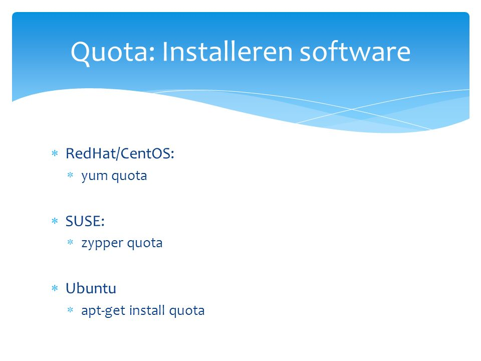  RedHat/CentOS:  yum quota  SUSE:  zypper quota  Ubuntu  apt-get install quota Quota: Installeren software