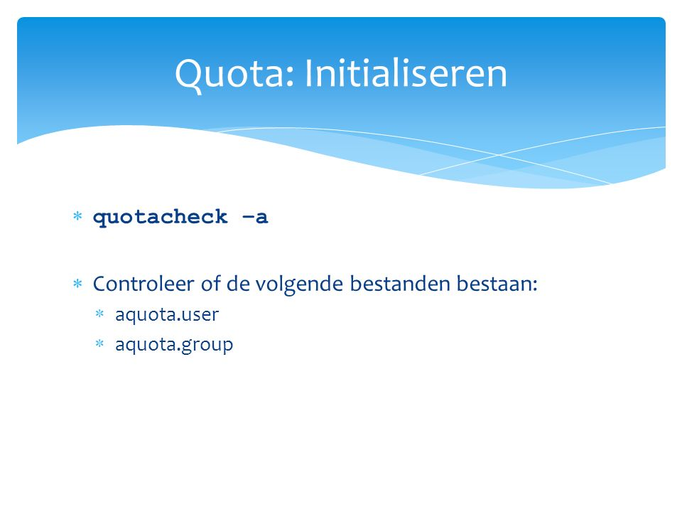  quotacheck –a  Controleer of de volgende bestanden bestaan:  aquota.user  aquota.group Quota: Initialiseren