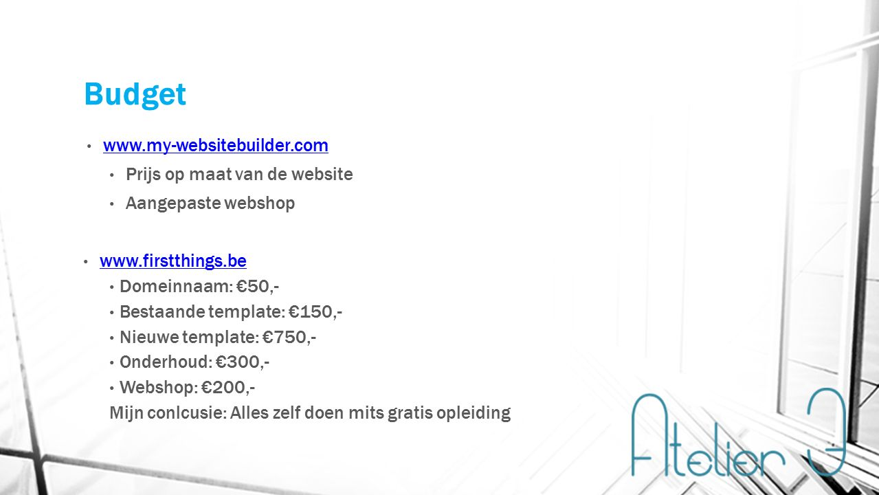 Budget www.my-websitebuilder.com Prijs op maat van de website Aangepaste webshop www.firstthings.be Domeinnaam: €50,- Bestaande template: €150,- Nieuwe template: €750,- Onderhoud: €300,- Webshop: €200,- Mijn conlcusie: Alles zelf doen mits gratis opleiding