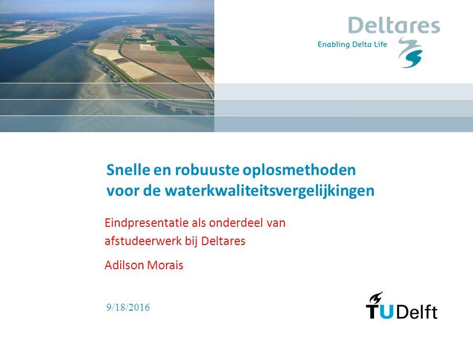 9/18/2016 Snelle en robuuste oplosmethoden voor de waterkwaliteitsvergelijkingen Eindpresentatie als onderdeel van afstudeerwerk bij Deltares Adilson Morais