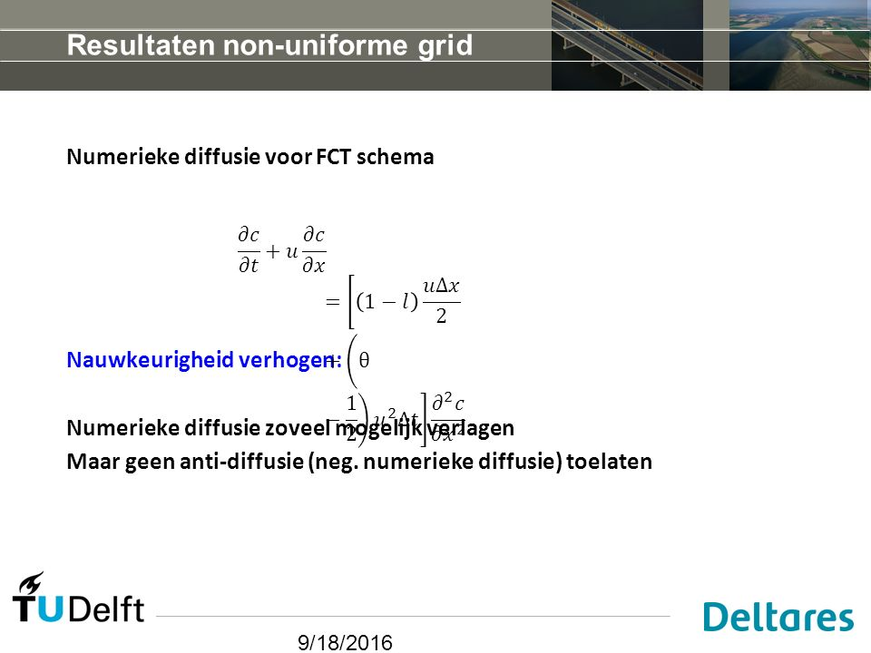 9/18/2016 Resultaten non-uniforme grid Numerieke diffusie voor FCT schema Nauwkeurigheid verhogen: Numerieke diffusie zoveel mogelijk verlagen Maar geen anti-diffusie (neg.