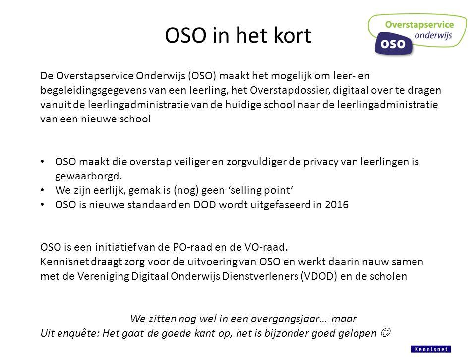 OSO in het kort De Overstapservice Onderwijs (OSO) maakt het mogelijk om leer- en begeleidingsgegevens van een leerling, het Overstapdossier, digitaal over te dragen vanuit de leerlingadministratie van de huidige school naar de leerlingadministratie van een nieuwe school OSO maakt die overstap veiliger en zorgvuldiger de privacy van leerlingen is gewaarborgd.