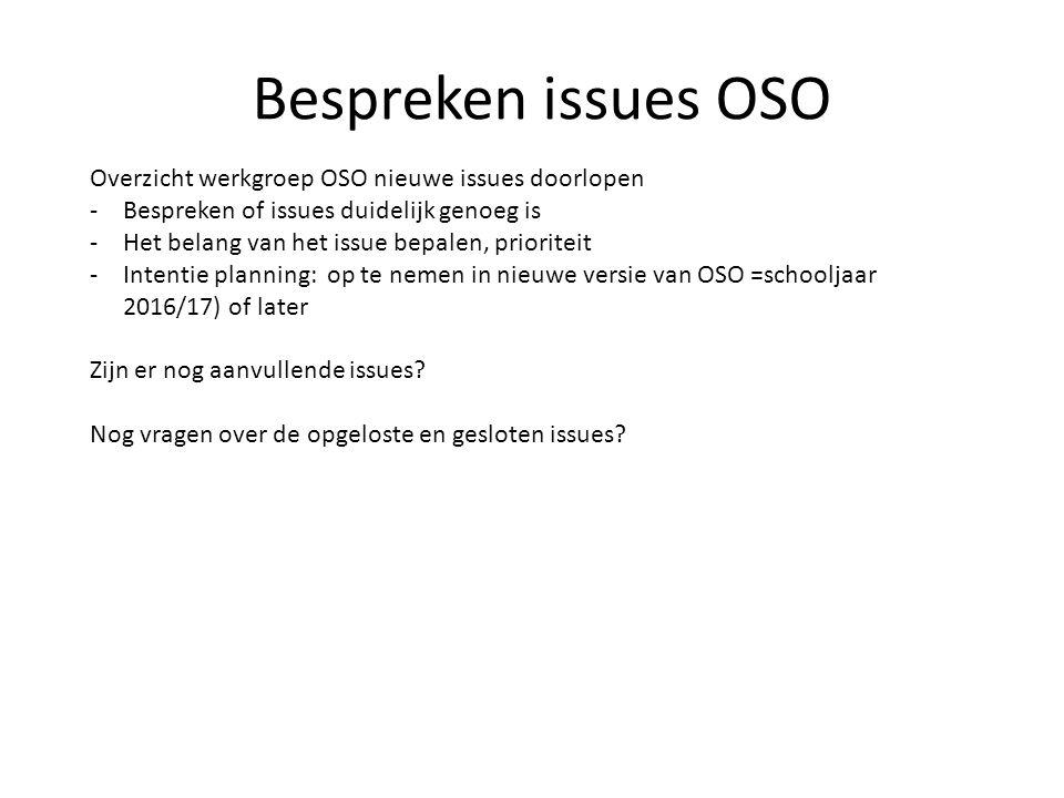 Bespreken issues OSO Overzicht werkgroep OSO nieuwe issues doorlopen -Bespreken of issues duidelijk genoeg is -Het belang van het issue bepalen, prioriteit -Intentie planning: op te nemen in nieuwe versie van OSO =schooljaar 2016/17) of later Zijn er nog aanvullende issues.