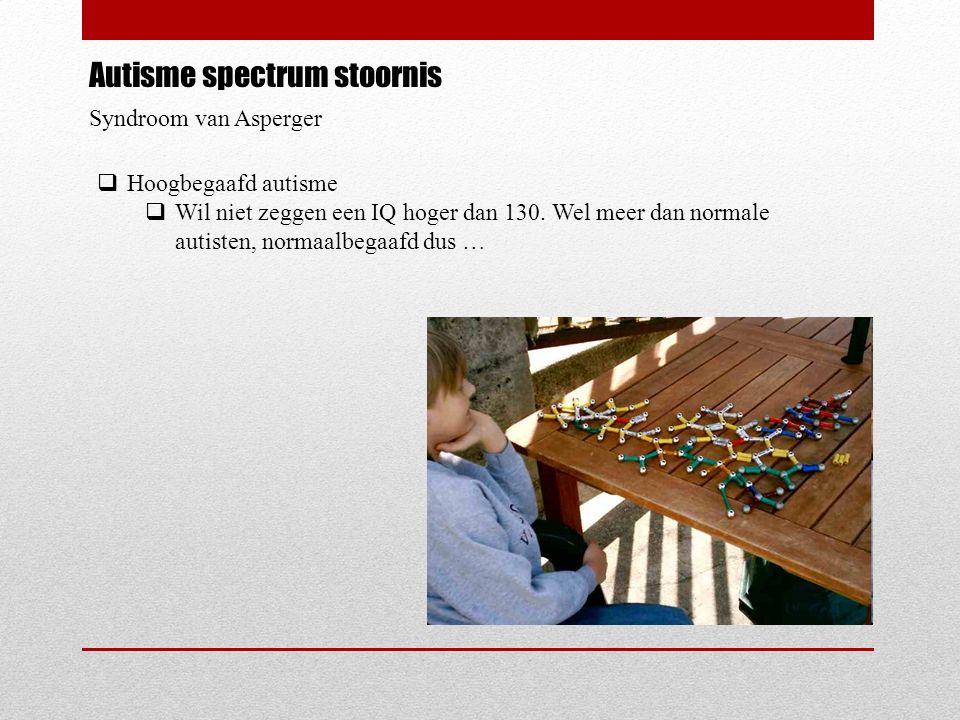 Autisme spectrum stoornis Syndroom van Asperger  Hoogbegaafd autisme  Wil niet zeggen een IQ hoger dan 130.