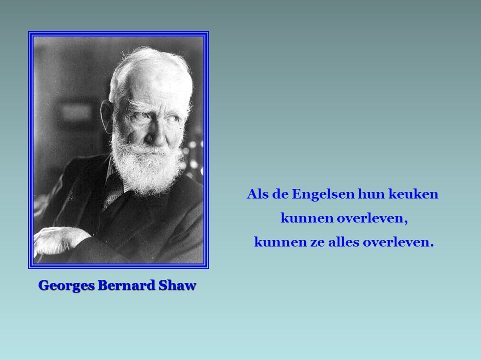 Georges Bernard Shaw Als de Engelsen hun keuken kunnen overleven, kunnen ze alles overleven.