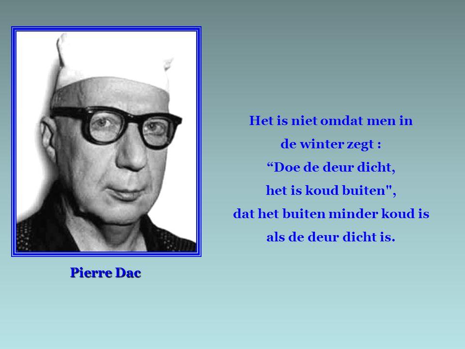 Pierre Dac Het is niet omdat men in de winter zegt : Doe de deur dicht, het is koud buiten , dat het buiten minder koud is als de deur dicht is.