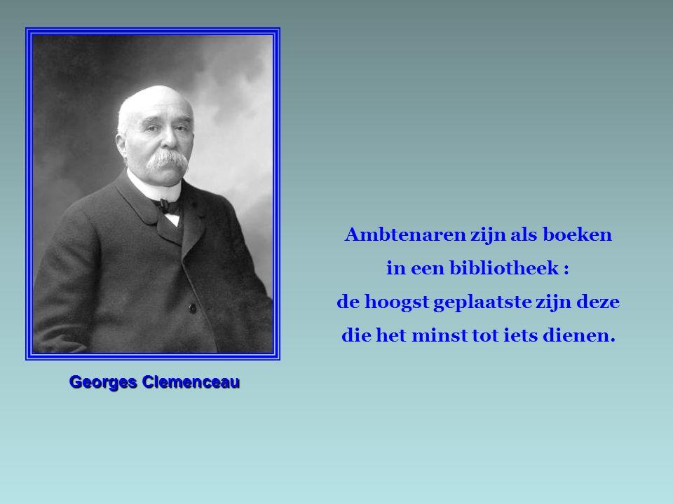 Georges Clemenceau Ambtenaren zijn als boeken in een bibliotheek : de hoogst geplaatste zijn deze die het minst tot iets dienen.