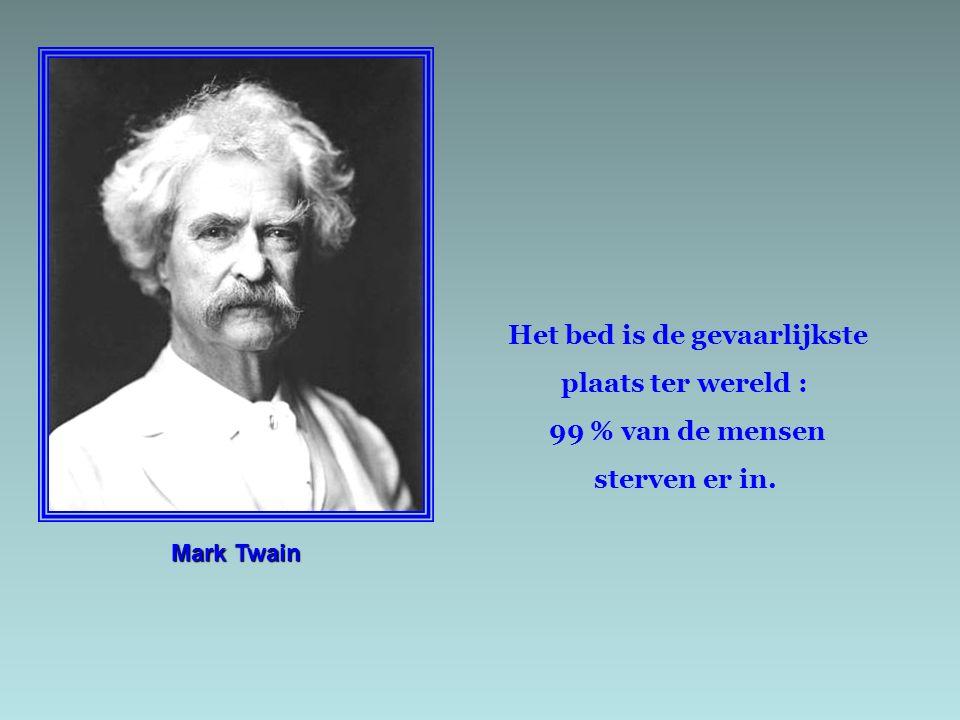 Mark Twain Het bed is de gevaarlijkste plaats ter wereld : 99 % van de mensen sterven er in.