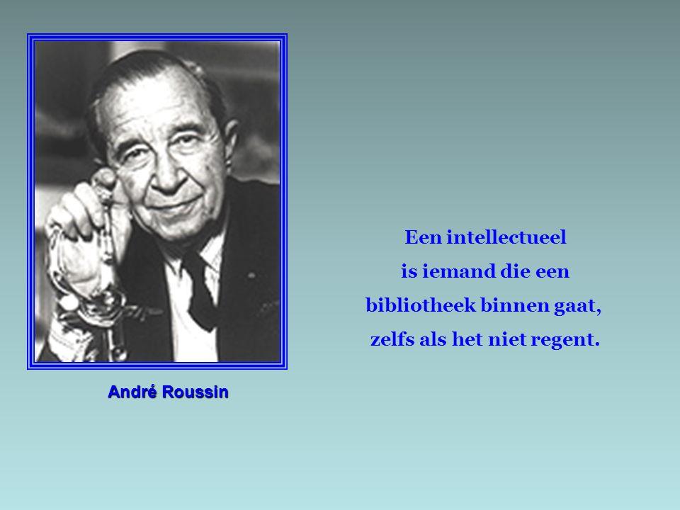 André Roussin Een intellectueel is iemand die een bibliotheek binnen gaat, zelfs als het niet regent.