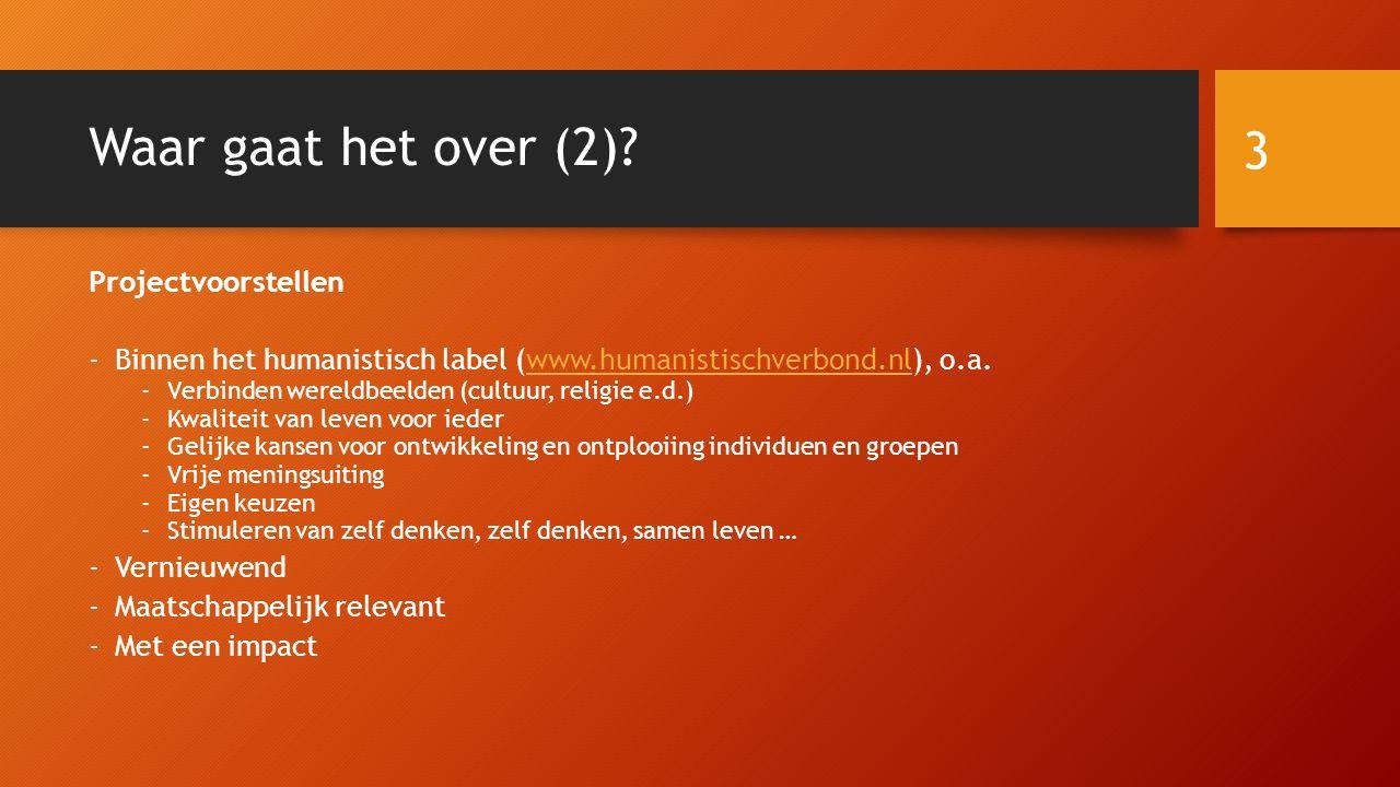 Waar gaat het over (2)? Projectvoorstellen -Binnen het humanistisch label (www.humanistischverbond.nl), o.a.www.humanistischverbond.nl -Verbinden were