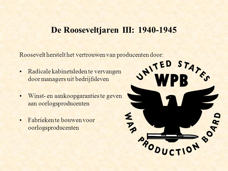 De Rooseveltjaren III: 1940-1945 Roosevelt herstelt het vertrouwen van producenten door: Radicale kabinetsleden te vervangen door managers uit bedrijfsleven Winst- en aankoopgaranties te geven aan oorlogsproducenten Fabrieken te bouwen voor oorlogsproducenten