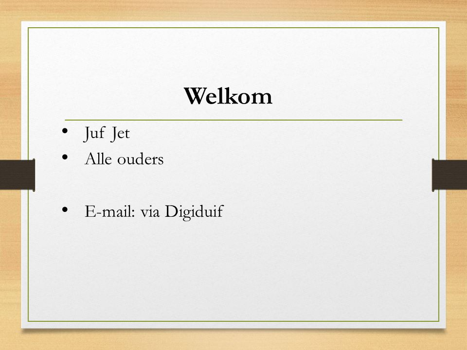 Welkom Juf Jet Alle ouders E-mail: via Digiduif